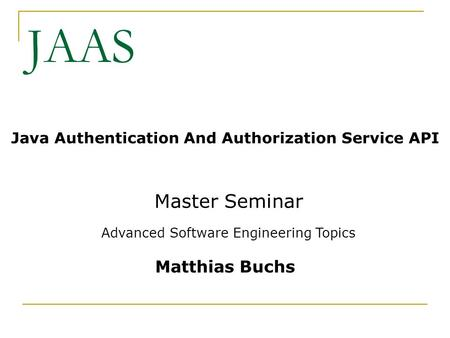JAAS Java Authentication And Authorization Service API Master Seminar Advanced Software Engineering Topics Matthias Buchs.
