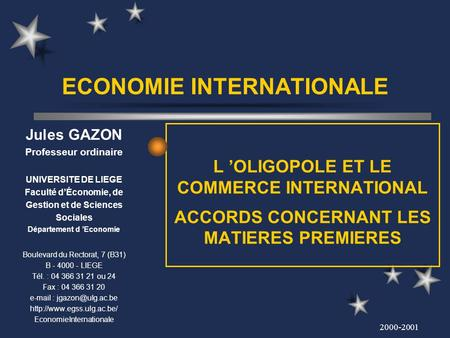 2000-2001 ECONOMIE INTERNATIONALE L OLIGOPOLE ET LE COMMERCE INTERNATIONAL ACCORDS CONCERNANT LES MATIERES PREMIERES Jules GAZON Professeur ordinaire UNIVERSITE.