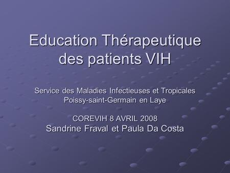 Education Thérapeutique des patients VIH Service des Maladies Infectieuses et Tropicales Poissy-saint-Germain en Laye COREVIH 8 AVRIL 2008 Sandrine Fraval.