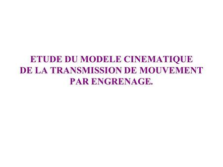 ETUDE DU MODELE CINEMATIQUE DE LA TRANSMISSION DE MOUVEMENT PAR ENGRENAGE.