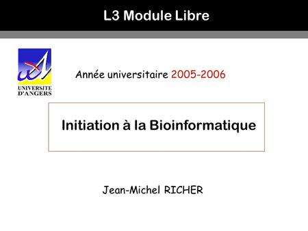 L3 Module Libre Année universitaire 2005-2006 Initiation à la Bioinformatique Jean-Michel RICHER.
