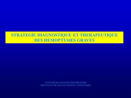 STRATEGIE DIAGNOSTIQUE ET THERAPEUTIQUE DES HEMOPTYSIES GRAVES UNITE DE REANIMATION RESPIRATOIRE SERVICE DU PR MAYAUD HOPITAL TENON PARIS.