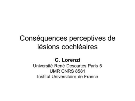 Conséquences perceptives de lésions cochléaires C. Lorenzi Université René Descartes Paris 5 UMR CNRS 8581 Institut Universitaire de France.