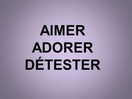 AIMER ADORER DÉTESTER. AIMER = To like/love JaimeI likeNous aimons We like Tu aimesYou likeVous aimezYall like You like (formal) Il aime Elle aime On.