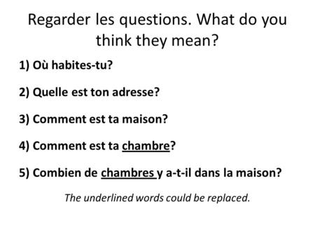 Regarder les questions. What do you think they mean? 1) Où habites-tu? 2) Quelle est ton adresse? 3) Comment est ta maison? 4) Comment est ta chambre?