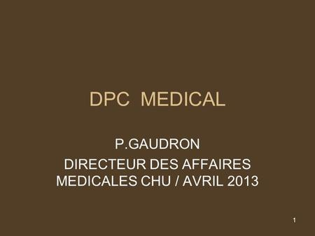 1 DPC MEDICAL P.GAUDRON DIRECTEUR DES AFFAIRES MEDICALES CHU / AVRIL 2013.
