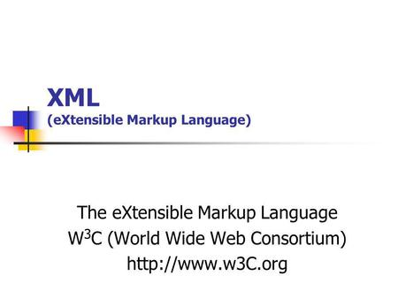 XML (eXtensible Markup Language) The eXtensible Markup Language W 3 C (World Wide Web Consortium)