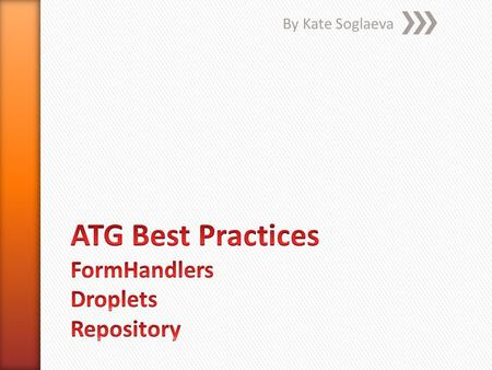 By Kate Soglaeva. » FormHandlers do's » Droplets do's » Repositories do's 2 ATG Hints by Kate Soglaeva.
