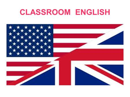 CLASSROOM ENGLISH. Good morning / Good afternoon !