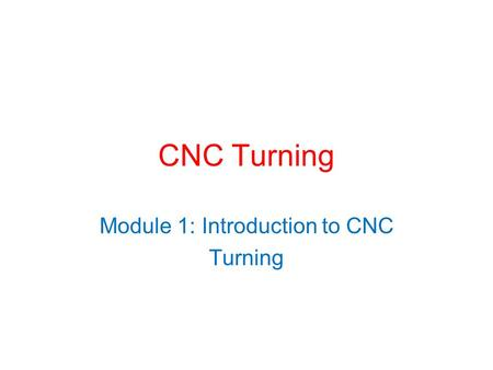 CNC Turning Module 1: Introduction to CNC Turning.