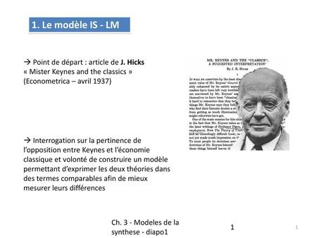 1. Le modèle IS - LM  Point de départ : article de J. Hicks « Mister Keynes and the classics » (Econometrica – avril 1937)  Interrogation sur la pertinence.