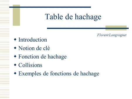 Table de hachage Introduction Notion de clé Fonction de hachage Collisions Exemples de fonctions de hachage Florent Langrognet.