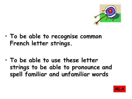 To be able to recognise common French letter strings. To be able to use these letter strings to be able to pronounce and spell familiar and unfamiliar.