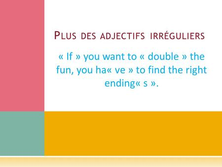 « If » you want to « double » the fun, you ha« ve » to find the right ending« s ». P LUS DES ADJECTIFS IRRÉGULIERS.
