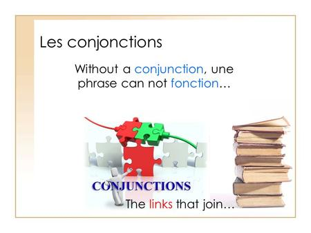 Les conjonctions The links that join… Without a conjunction, une phrase can not fonction…