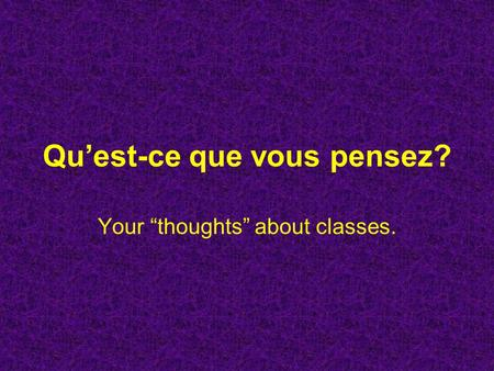 Quest-ce que vous pensez? Your thoughts about classes.