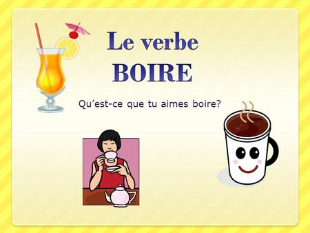 Quest-ce que tu aimes boire?. Le verbe boire Boire means to DRINK Boire is an irregular SHOE verb. What does it mean to be a shoe verb? ALL shoe verbs.
