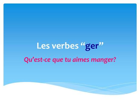 Les verbes ger Quest-ce que tu aimes manger?. Les verbes ger have the same ending as ALL regulier er verbs EXCEPTION: In the nous form, you must leave.