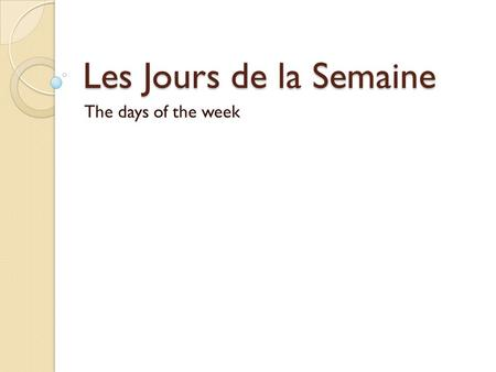 Les Jours de la Semaine The days of the week. Les Jours de la Semaine Week starts with Monday Do not capitalize unless it is 1 st word of sentence.