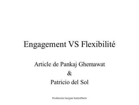 Professeur Jacques Saint-Pierre Engagement VS Flexibilité Article de Pankaj Ghemawat & Patricio del Sol.