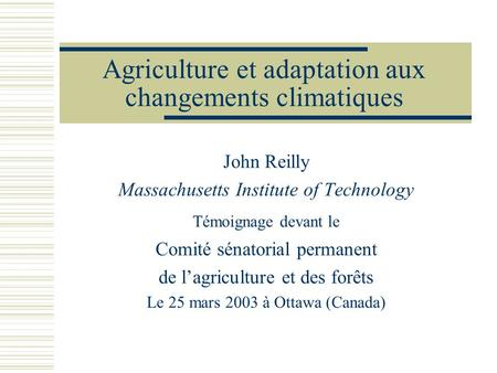 Agriculture et adaptation aux changements climatiques John Reilly Massachusetts Institute of Technology Témoignage devant le Comité sénatorial permanent.