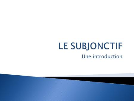 LE SUBJONCTIF Une introduction.