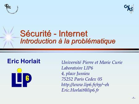 -1- Sécurité - Internet Introduction à la problématique Eric Horlait Université Pierre et Marie Curie Laboratoire LIP6 4, place Jussieu 75252 Paris Cedex.