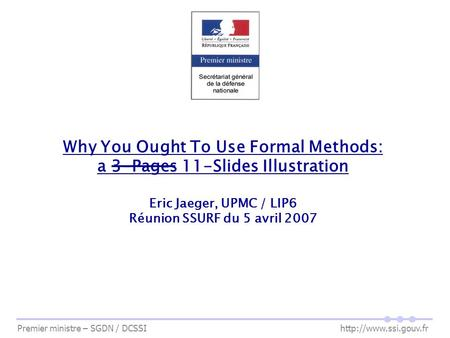 Premier ministre – SGDN / DCSSI  Why You Ought To Use Formal Methods: a 3-Pages 11-Slides Illustration Eric Jaeger, UPMC / LIP6 Réunion.