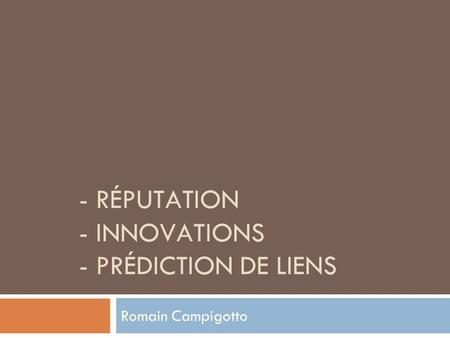 - RÉPUTATION - INNOVATIONS - PRÉDICTION DE LIENS Romain Campigotto.