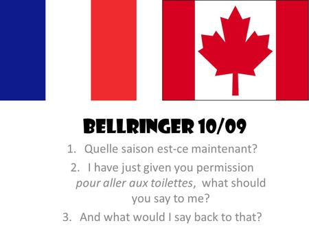 Bellringer 10/09 1.Quelle saison est-ce maintenant? 2.I have just given you permission pour aller aux toilettes, what should you say to me? 3.And what.