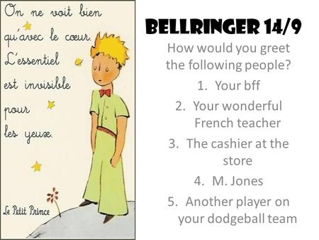 Bellringer 14/9 How would you greet the following people? 1.Your bff 2.Your wonderful French teacher 3.The cashier at the store 4.M. Jones 5.Another player.