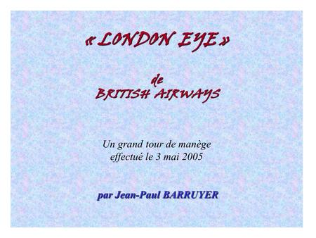 « LONDON EYE » de BRITISH AIRWAYS Un grand tour de manège effectué le 3 mai 2005 par Jean-Paul BARRUYER.