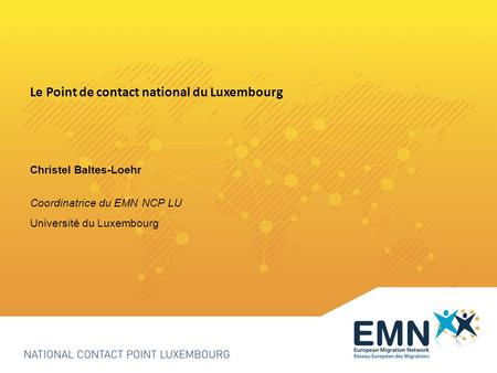 Le Point de contact national du Luxembourg Christel Baltes-Loehr Coordinatrice du EMN NCP LU Université du Luxembourg.