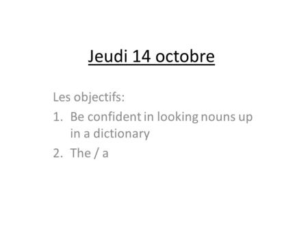 Jeudi 14 octobre Les objectifs: 1.Be confident in looking nouns up in a dictionary 2.The / a.