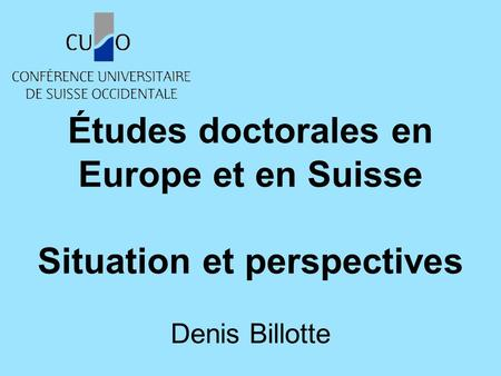 Études doctorales en Europe et en Suisse Situation et perspectives Denis Billotte.