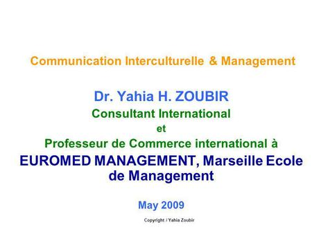 Communication Interculturelle & Management Dr. Yahia H. ZOUBIR Consultant International et Professeur de Commerce international à EUROMED MANAGEMENT, Marseille.