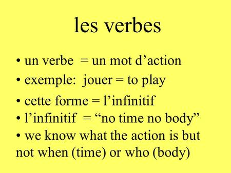 Les verbes linfinitif = no time no body un verbe = un mot daction exemple: jouer = to play cette forme = linfinitif we know what the action is but not.