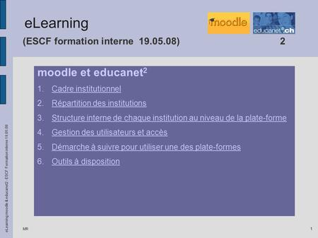 MR eLearning moodle & educanet2 - ESCF Formation interne 19.05.08 1 (ESCF formation interne 19.05.08)2 moodle et educanet 2 1.Cadre institutionnelCadre.