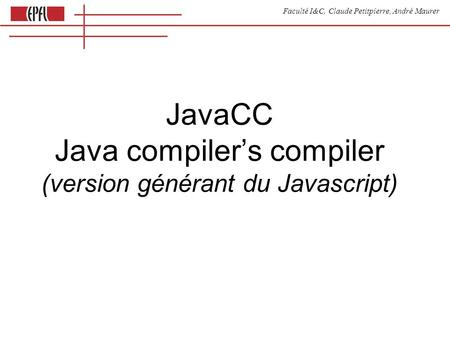 Faculté I&C, Claude Petitpierre, André Maurer JavaCC Java compilers compiler (version générant du Javascript)