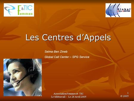 Association Femmes et TIC Le télétravail – Le 28 Avril 2005 1 © 2005 Les Centres dAppels Selma Ben Zineb Global Call Center – SPG Service.