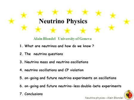 Neutrino physics -- Alain Blondel Alain Blondel University of Geneva Neutrino Physics 1. What are neutrinos and how do we know ? 2. The neutrino questions.