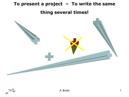 A. Bultot1 To present a project – To write the same thing several times!
