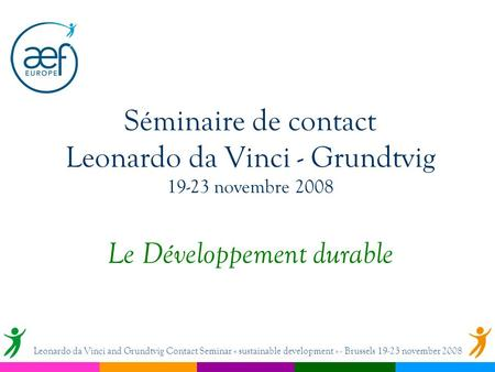 Séminaire de contact Leonardo da Vinci - Grundtvig 19-23 novembre 2008 Le Développement durable Leonardo da Vinci and Grundtvig Contact Seminar « sustainable.