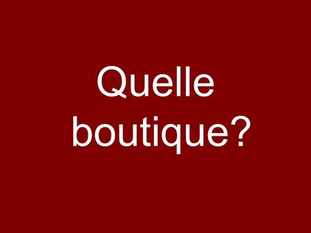 Quelle boutique?.