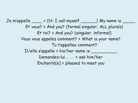 Je mappelle ____ = (lit. I call myself ______) My name is _____ Et vous? = And you? (formal singular; ALL plurals) Et toi? = And you? (singular, informal)