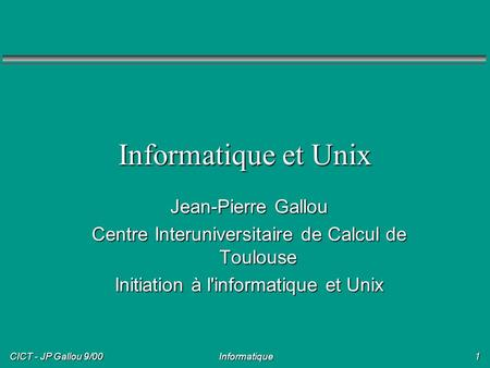 CICT - JP Gallou 9/00 Informatique1 Jean-Pierre Gallou Centre Interuniversitaire de Calcul de Toulouse Initiation à l'informatique et Unix Informatique.