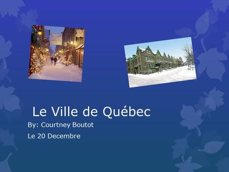 Le Ville de Québec By: Courtney Boutot Le 20 Decembre.