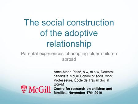 The social construction of the adoptive relationship Parental experiences of adopting older children abroad Anne-Marie Piché, s.w, m.s.w, Doctoral candidate.
