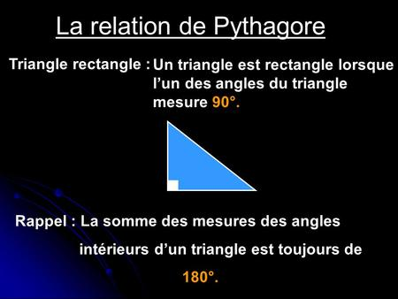 La relation de Pythagore Triangle rectangle : Un triangle est rectangle lorsque lun des angles du triangle mesure 90°. Rappel : La somme des mesures des.