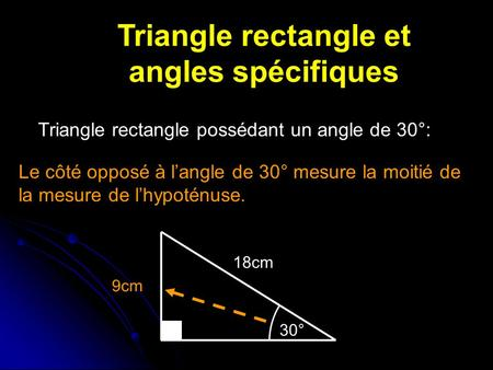 Triangle rectangle et angles spécifiques Triangle rectangle possédant un angle de 30°: Le côté opposé à langle de 30° mesure la moitié de la mesure de.
